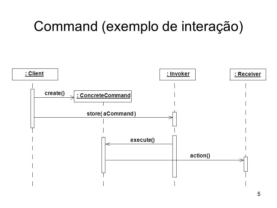 5 Command (exemplo de interação) : Client : Receiver : Invoker : ConcreteCommand create() store( aCommand ) action() execute()