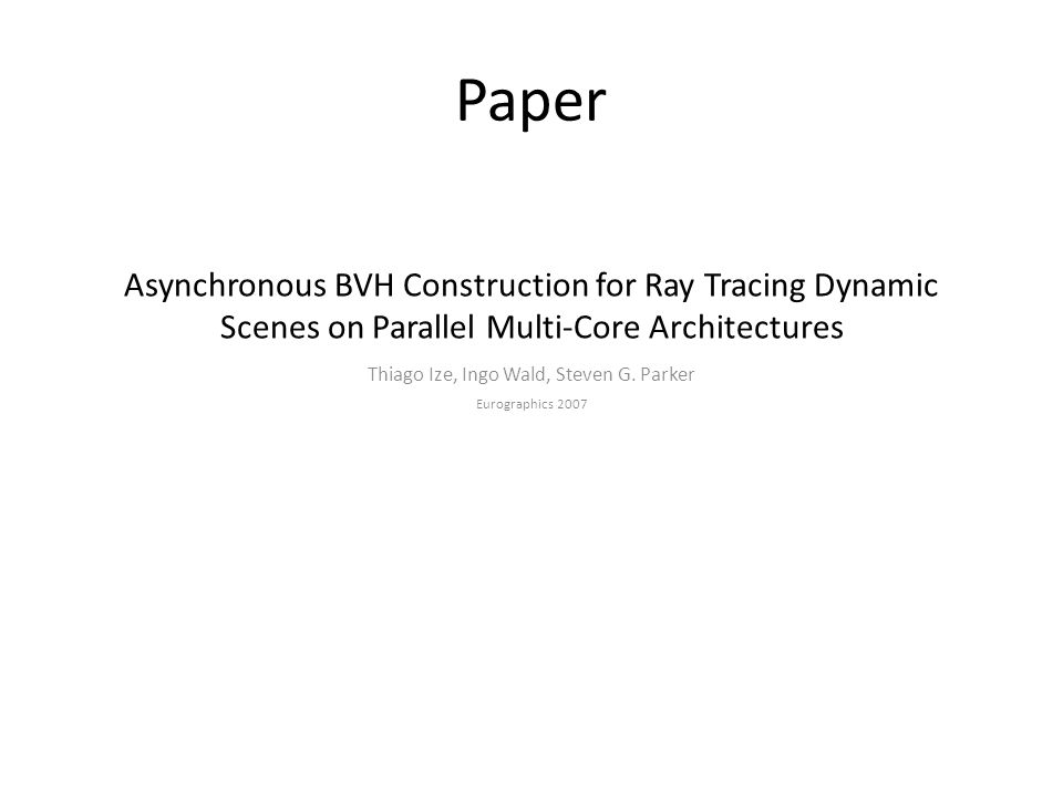 Asynchronous BVH Construction for Ray Tracing Dynamic Scenes on Parallel Multi-Core Architectures Thiago Ize, Ingo Wald, Steven G. Parker Eurographics