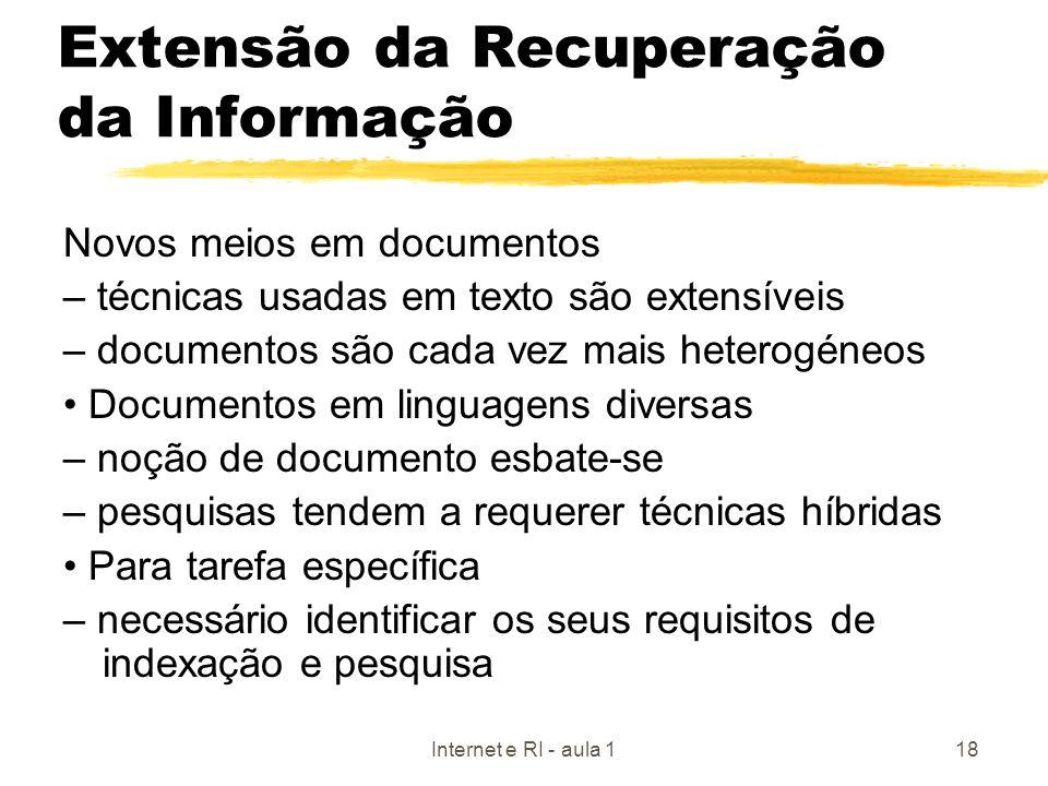 Internet e RI - aula 118 Extensão da Recuperação da Informação Novos meios em documentos – técnicas usadas em texto são extensíveis – documentos são c