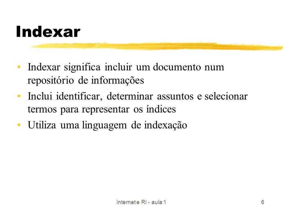 Internet e RI - aula 16 Indexar Indexar significa incluir um documento num repositório de informações Inclui identificar, determinar assuntos e seleci