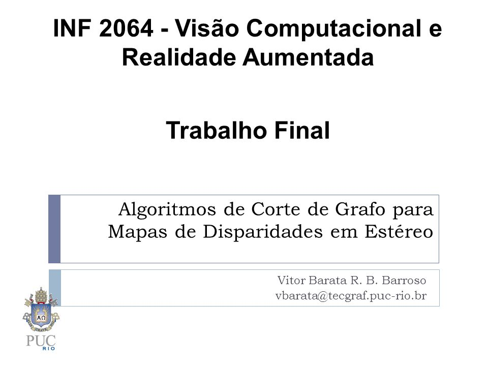 Algoritmos de Corte de Grafo para Mapas de Disparidades em Estéreo Vitor Barata R. B. Barroso vbarata@tecgraf.puc-rio.br INF 2064 - Visão Computaciona