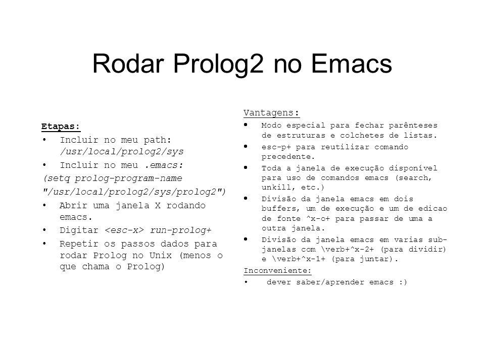 Rodar Prolog2 no Emacs Etapas: Incluir no meu path: /usr/local/prolog2/sys Incluir no meu.emacs: (setq prolog-program-name