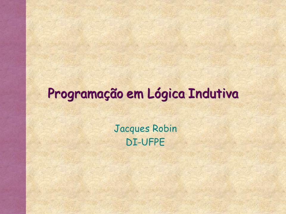 Programação em Lógica Indutiva Jacques Robin DI-UFPE