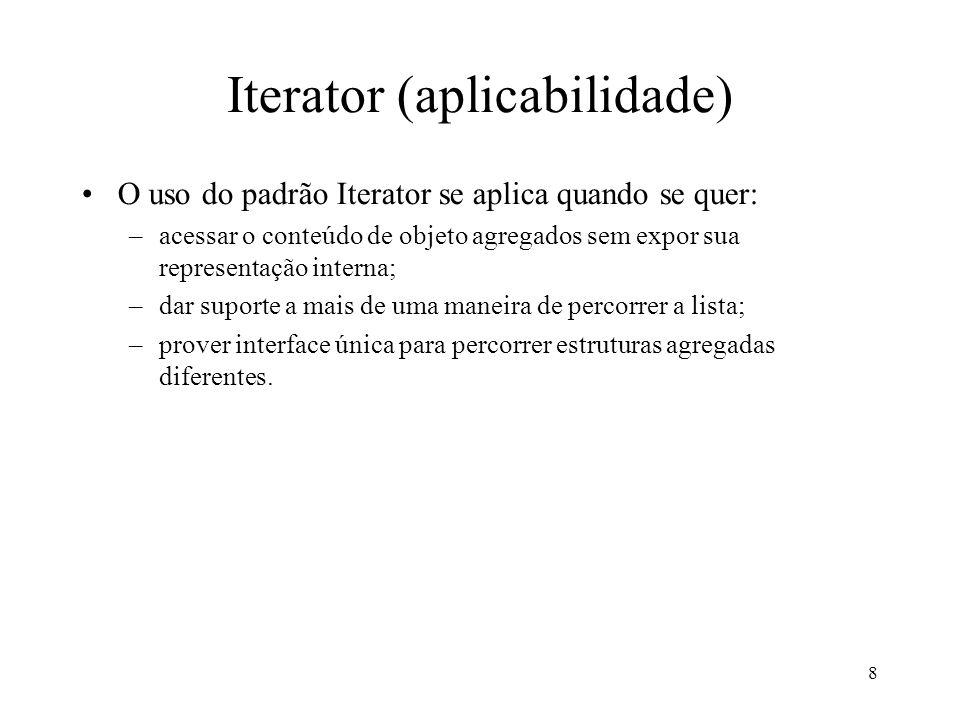 9 Iterator (conseqüências) Mantém separadas a representação interna e a responsabilidade de navegação pelas partes.