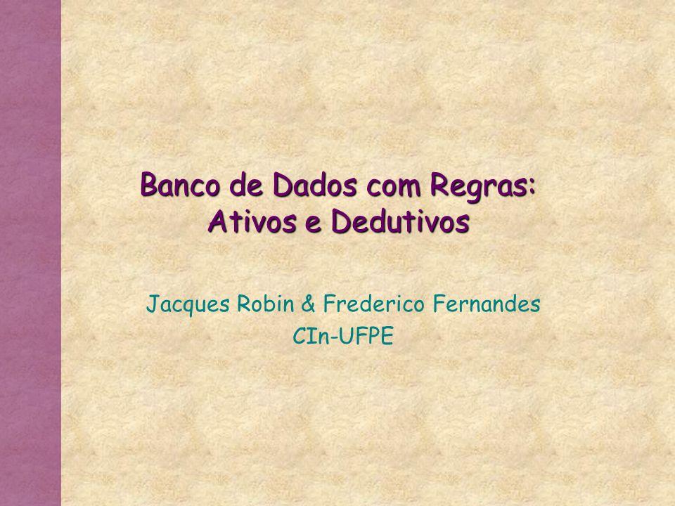 Banco de Dados com Regras: Ativos e Dedutivos Jacques Robin & Frederico Fernandes CIn-UFPE