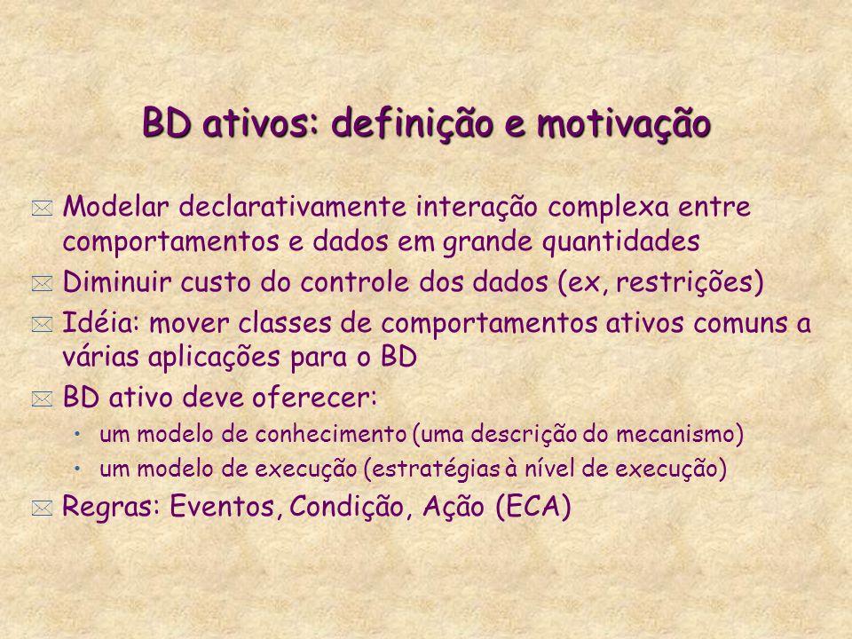 BD ativos: definição e motivação * Modelar declarativamente interação complexa entre comportamentos e dados em grande quantidades * Diminuir custo do