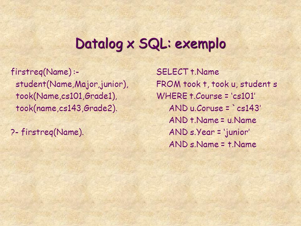 Datalog x SQL: exemplo firstreq(Name) :- student(Name,Major,junior), took(Name,cs101,Grade1), took(name,cs143,Grade2).