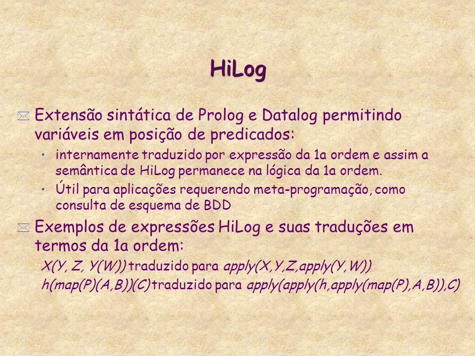 HiLog * Extensão sintática de Prolog e Datalog permitindo variáveis em posição de predicados: internamente traduzido por expressão da 1a ordem e assim