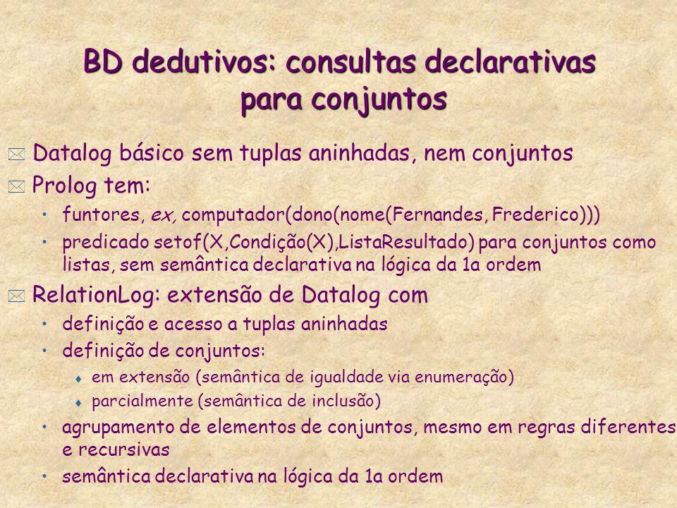 BD dedutivos: consultas declarativas para conjuntos * Datalog básico sem tuplas aninhadas, nem conjuntos * Prolog tem: funtores, ex, computador(dono(n