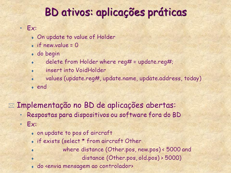 BD ativos: aplicações práticas Ex: t On update to value of Holder t if new.value = 0 t do begin t delete from Holder where reg# = update.reg#; t insert into VoidHolder t values (update.reg#, update.name, update.address, today) t end * Implementação no BD de aplicações abertas: Respostas para dispositivos ou software fora do BD Ex: t on update to pos of aircraft t if exists (select * from aircraft Other t where distance (Other.pos, new.pos) < 5000 and t distance (Other.pos, old.pos) > 5000) t do