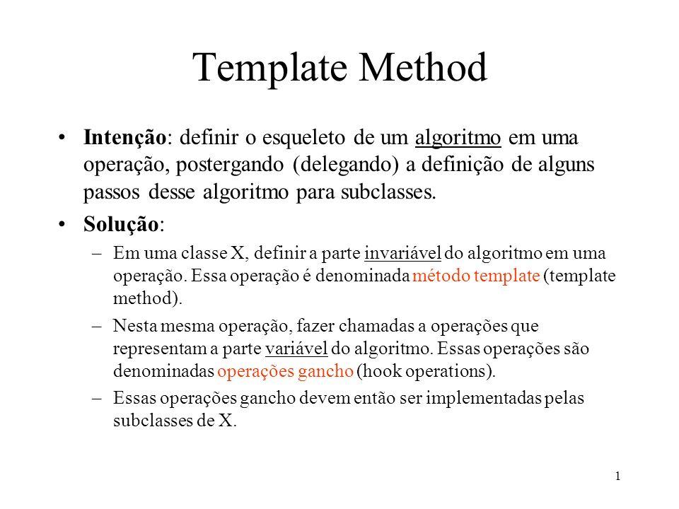 1 Template Method Intenção: definir o esqueleto de um algoritmo em uma operação, postergando (delegando) a definição de alguns passos desse algoritmo