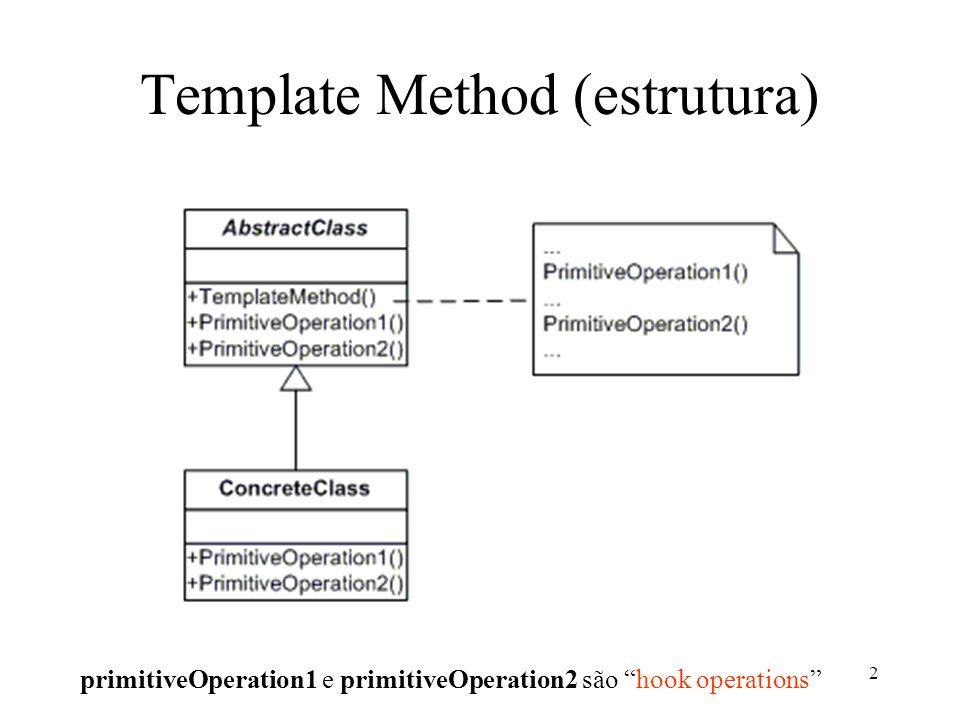 3 Template Method (aplicabilidade) Quando queremos implementar partes invariáveis de um algoritmo e deixar que as subclasses implementem os comportamentos variáveis; Quando comportamentos comuns entre subclasses devem ser fatorados e localizados em uma superclasse comum.