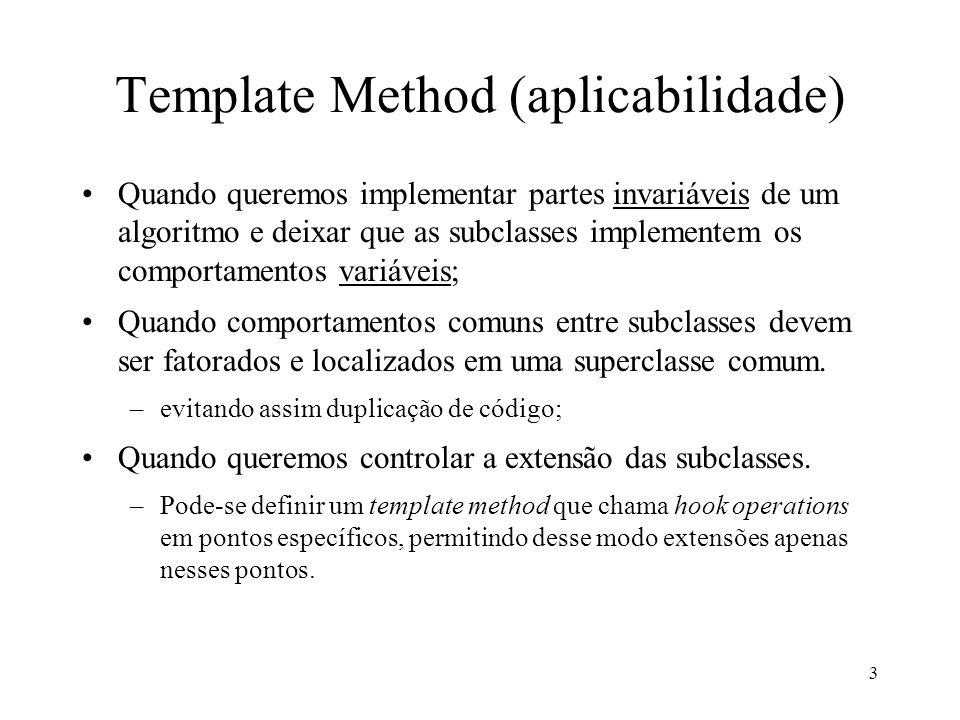 3 Template Method (aplicabilidade) Quando queremos implementar partes invariáveis de um algoritmo e deixar que as subclasses implementem os comportame