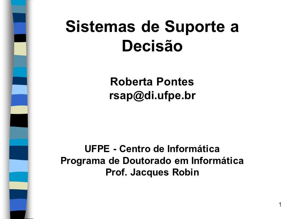 1 Sistemas de Suporte a Decisão Roberta Pontes rsap@di.ufpe.br UFPE - Centro de Informática Programa de Doutorado em Informática Prof. Jacques Robin