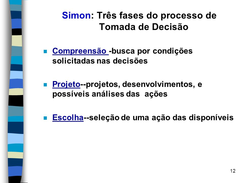 12 Simon: Três fases do processo de Tomada de Decisão Compreensão -busca por condições solicitadas nas decisões Projeto--projetos, desenvolvimentos, e