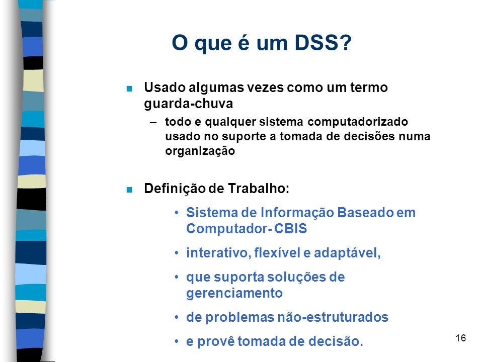 16 O que é um DSS? Usado algumas vezes como um termo guarda-chuva –todo e qualquer sistema computadorizado usado no suporte a tomada de decisões numa