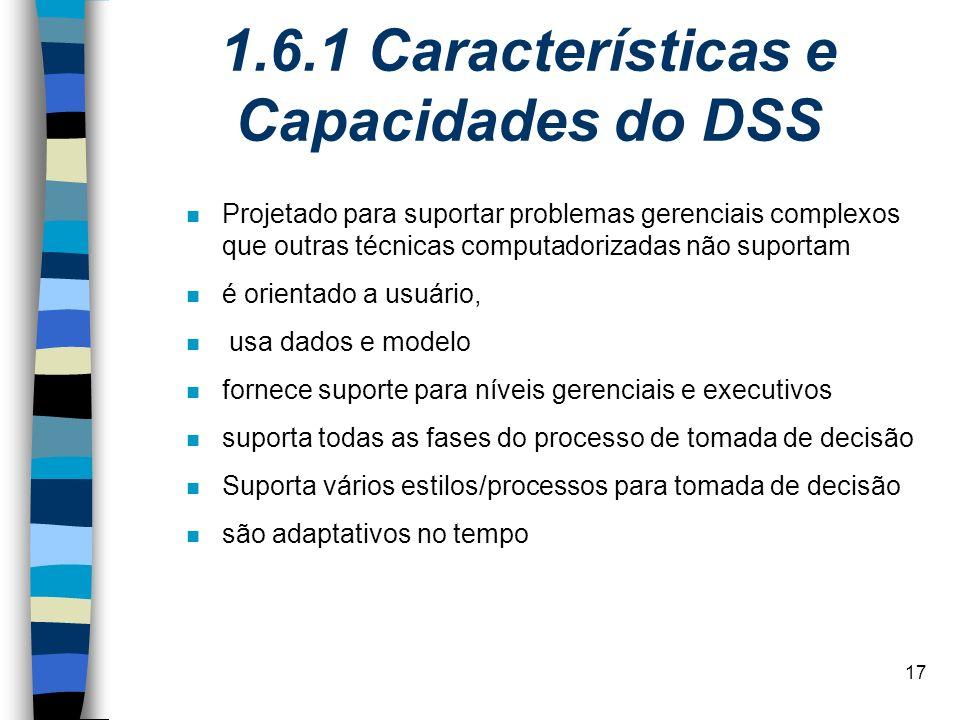 17 1.6.1 Características e Capacidades do DSS n Projetado para suportar problemas gerenciais complexos que outras técnicas computadorizadas não suport