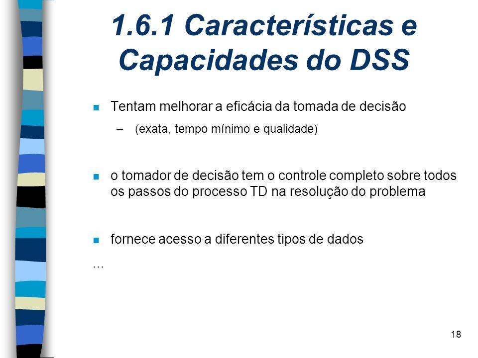 18 1.6.1 Características e Capacidades do DSS n Tentam melhorar a eficácia da tomada de decisão – (exata, tempo mínimo e qualidade) n o tomador de dec