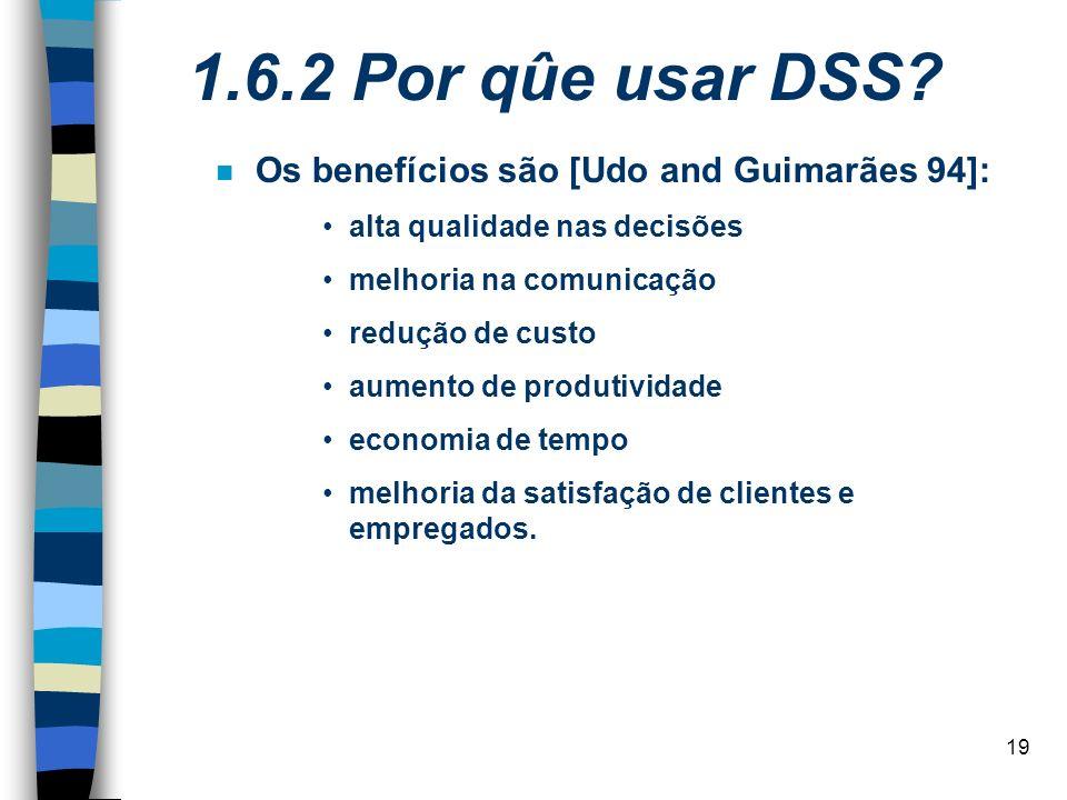 19 1.6.2 Por qûe usar DSS? Os benefícios são [Udo and Guimarães 94]: alta qualidade nas decisões melhoria na comunicação redução de custo aumento de p