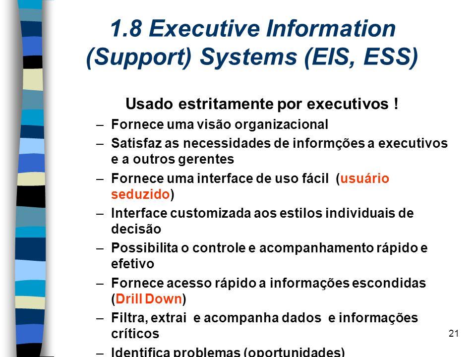 21 1.8 Executive Information (Support) Systems (EIS, ESS) Usado estritamente por executivos ! –Fornece uma visão organizacional –Satisfaz as necessida