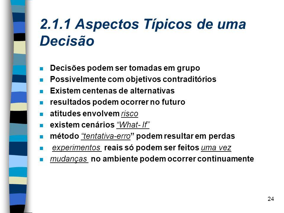 24 2.1.1 Aspectos Típicos de uma Decisão Decisões podem ser tomadas em grupo Possivelmente com objetivos contraditórios Existem centenas de alternativ
