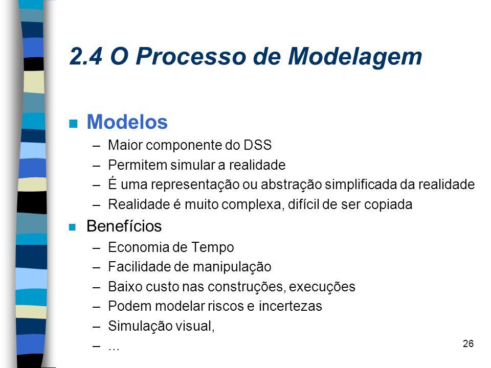 26 2.4 O Processo de Modelagem Modelos –Maior componente do DSS –Permitem simular a realidade –É uma representação ou abstração simplificada da realid