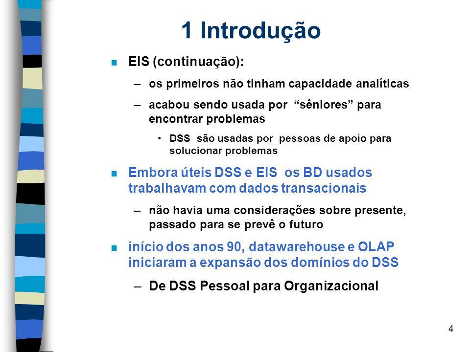 4 1 Introdução EIS (continuação): –os primeiros não tinham capacidade analíticas –acabou sendo usada por sêniores para encontrar problemas DSS são usa