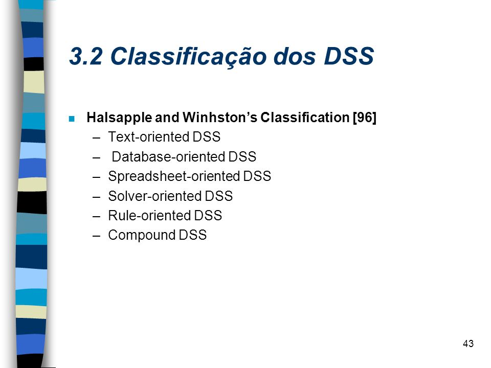 43 3.2 Classificação dos DSS n Halsapple and Winhstons Classification [96] –Text-oriented DSS – Database-oriented DSS –Spreadsheet-oriented DSS –Solve