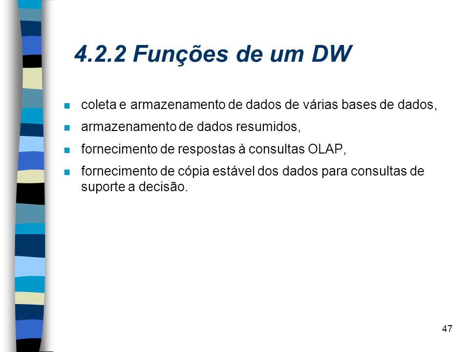 47 4.2.2 Funções de um DW coleta e armazenamento de dados de várias bases de dados, armazenamento de dados resumidos, fornecimento de respostas à cons
