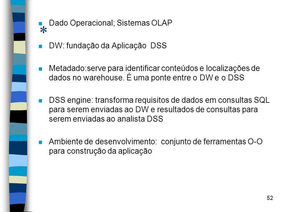 52 * n Dado Operacional; Sistemas OLAP n DW: fundação da Aplicação DSS n Metadado:serve para identificar conteúdos e localizações de dados no warehous