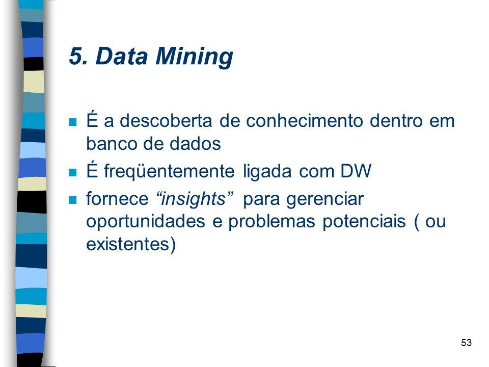53 5. Data Mining n É a descoberta de conhecimento dentro em banco de dados n É freqüentemente ligada com DW n fornece insights para gerenciar oportun