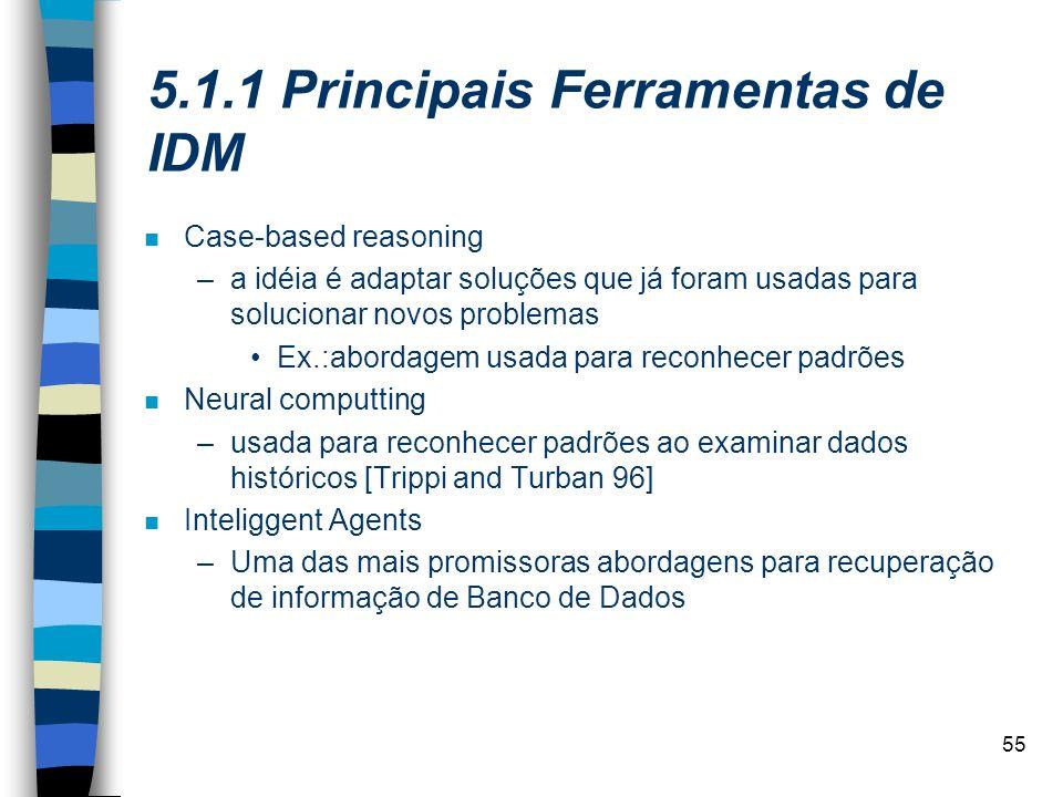 55 5.1.1 Principais Ferramentas de IDM n Case-based reasoning –a idéia é adaptar soluções que já foram usadas para solucionar novos problemas Ex.:abor