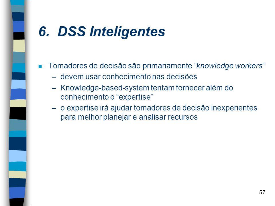 57 6. DSS Inteligentes n Tomadores de decisão são primariamente knowledge workers –devem usar conhecimento nas decisões –Knowledge-based-system tentam