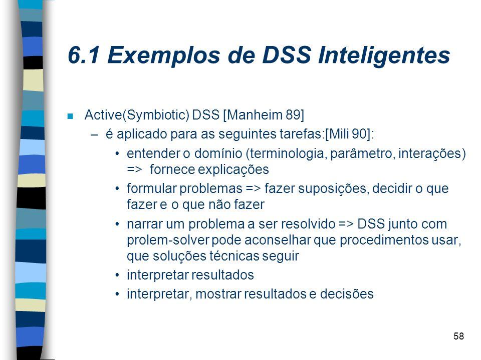 58 6.1 Exemplos de DSS Inteligentes n Active(Symbiotic) DSS [Manheim 89] –é aplicado para as seguintes tarefas:[Mili 90]: entender o domínio (terminol