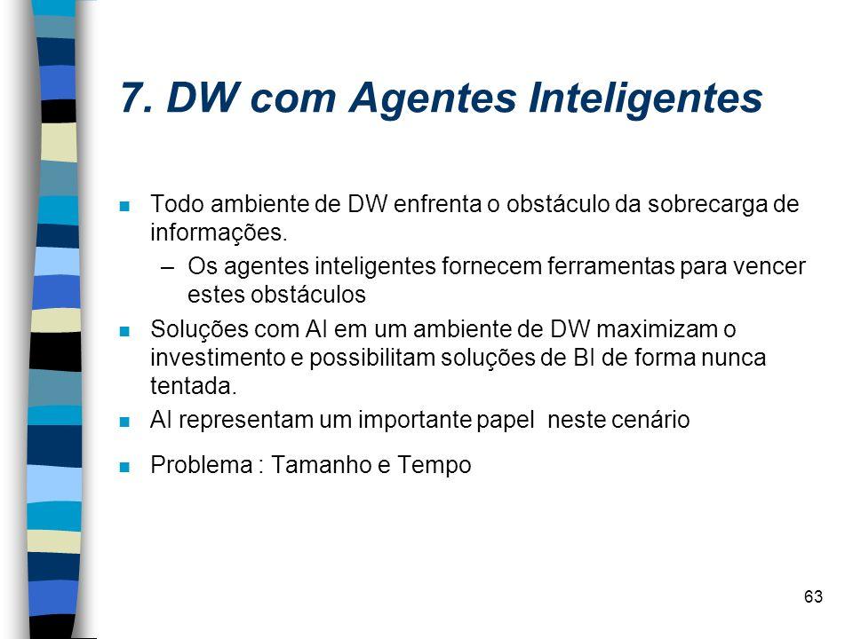 63 7. DW com Agentes Inteligentes n Todo ambiente de DW enfrenta o obstáculo da sobrecarga de informações. –Os agentes inteligentes fornecem ferrament