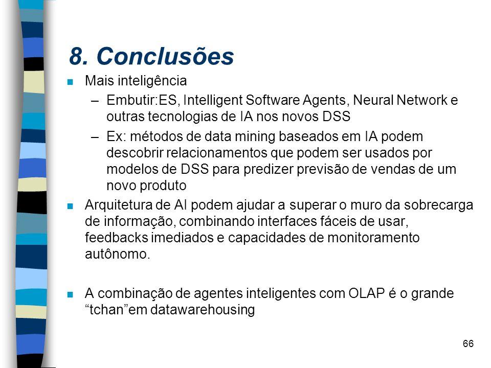 66 8. Conclusões n Mais inteligência –Embutir:ES, Intelligent Software Agents, Neural Network e outras tecnologias de IA nos novos DSS –Ex: métodos de