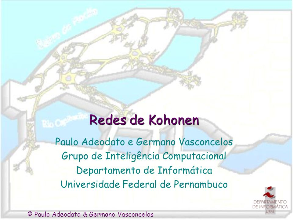 © Paulo Adeodato & Germano Vasconcelos Redes de Kohonen Paulo Adeodato e Germano Vasconcelos Grupo de Inteligência Computacional Departamento de Infor