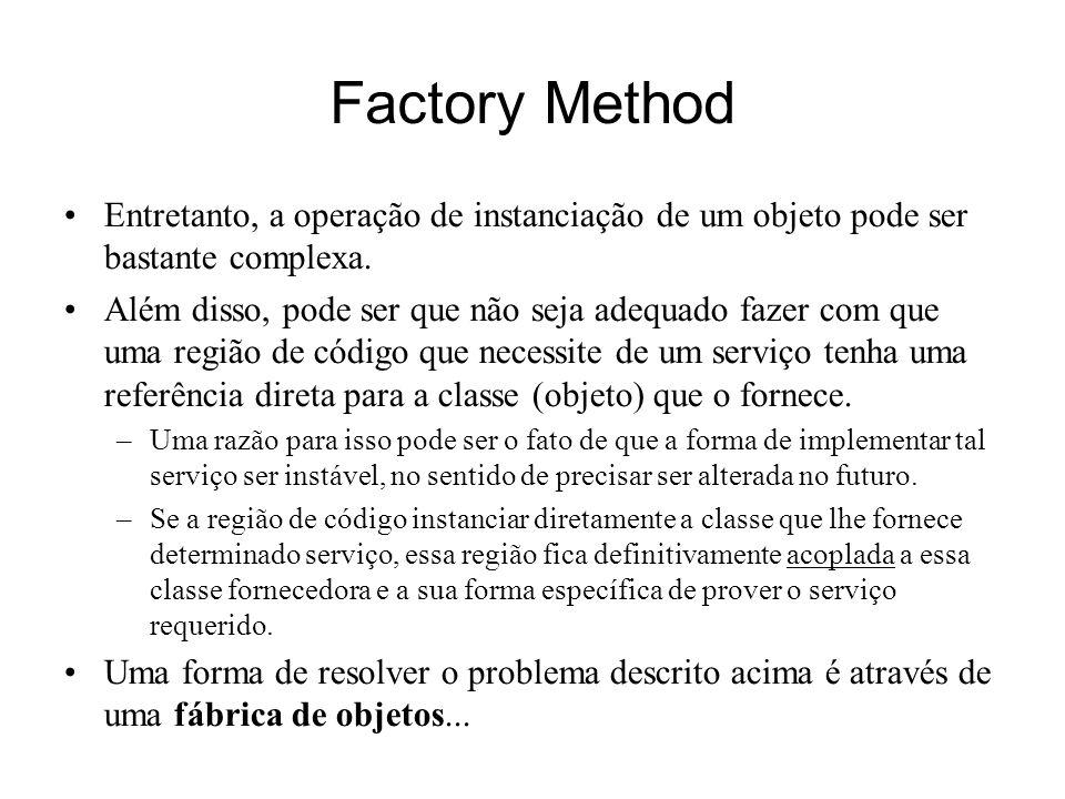 Factory Method Entretanto, a operação de instanciação de um objeto pode ser bastante complexa. Além disso, pode ser que não seja adequado fazer com qu