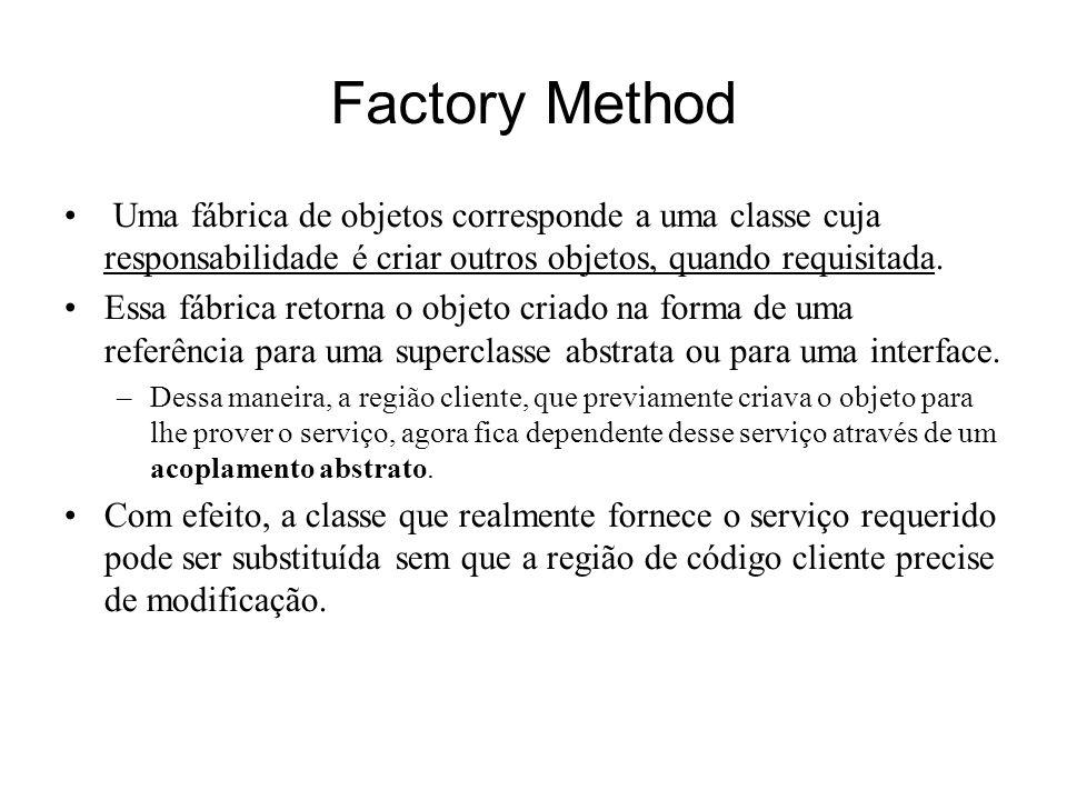 Factory Method Uma fábrica de objetos corresponde a uma classe cuja responsabilidade é criar outros objetos, quando requisitada. Essa fábrica retorna