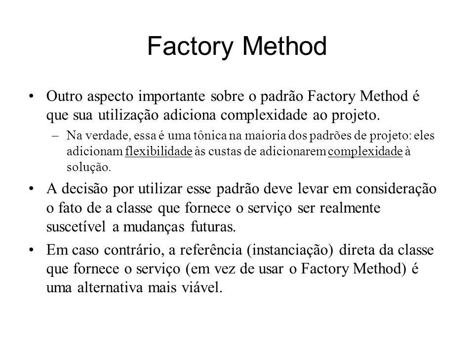 Factory Method Outro aspecto importante sobre o padrão Factory Method é que sua utilização adiciona complexidade ao projeto. –Na verdade, essa é uma t