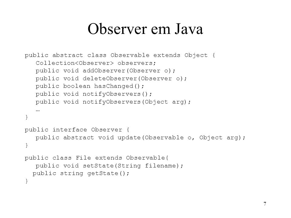 7 Observer em Java public abstract class Observable extends Object { Collection observers; public void addObserver(Observer o); public void deleteObse