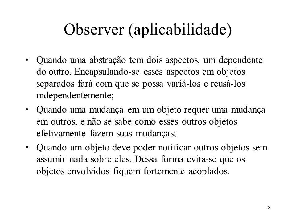 8 Observer (aplicabilidade) Quando uma abstração tem dois aspectos, um dependente do outro. Encapsulando-se esses aspectos em objetos separados fará c