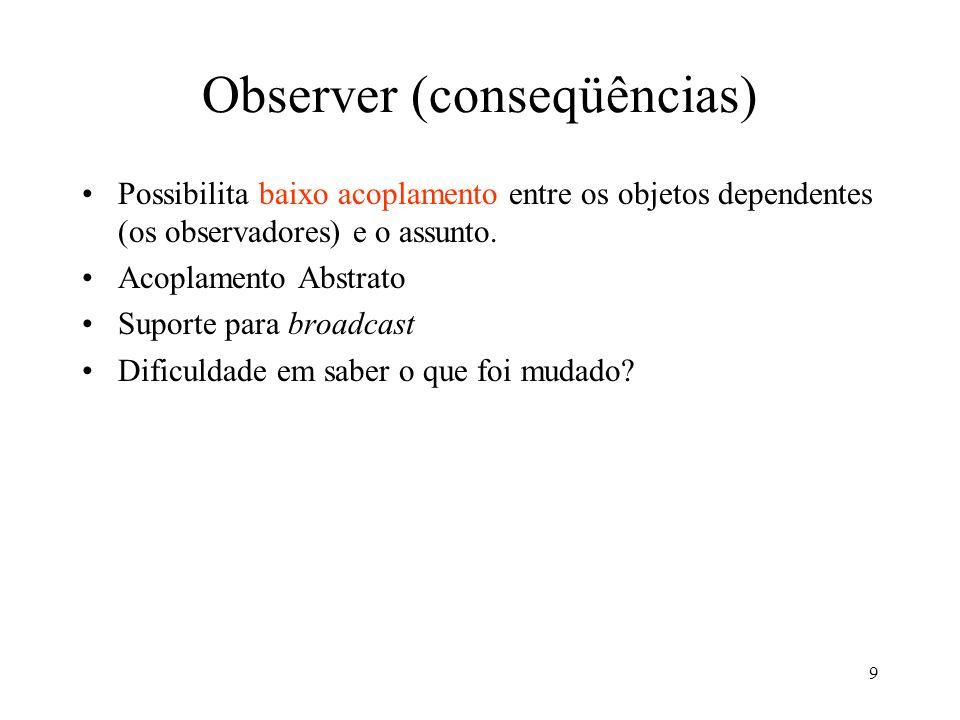 9 Observer (conseqüências) Possibilita baixo acoplamento entre os objetos dependentes (os observadores) e o assunto. Acoplamento Abstrato Suporte para