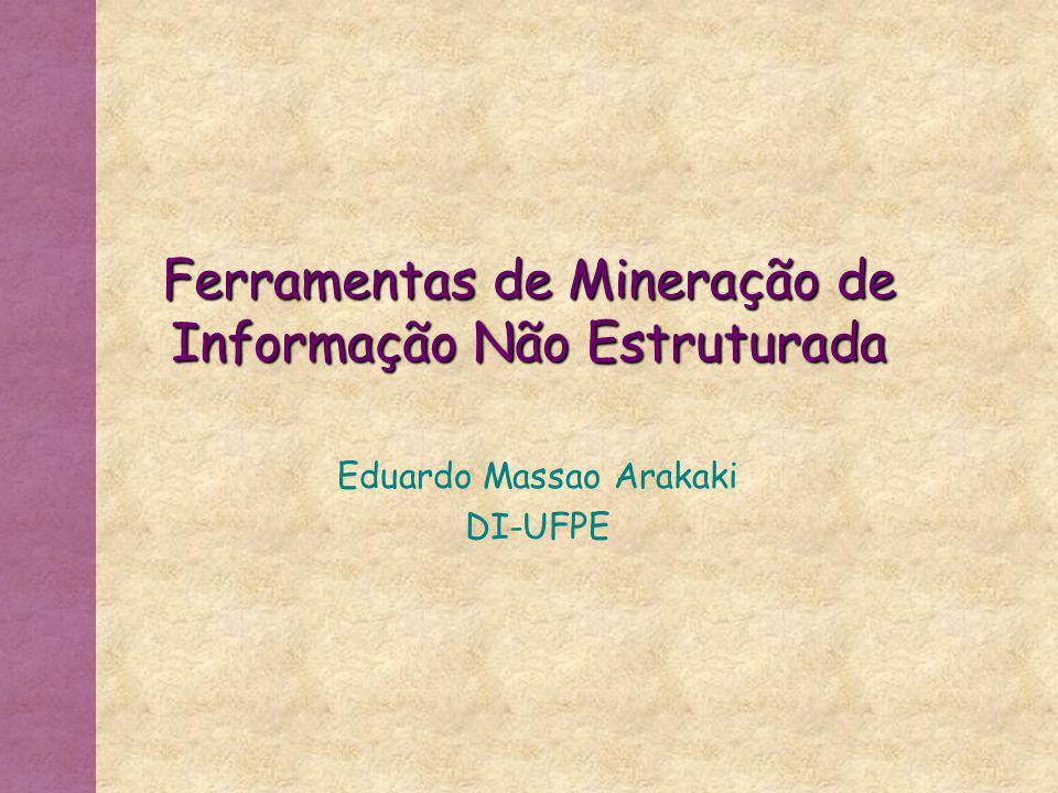 Ferramentas de Mineração de Informação Não Estruturada Eduardo Massao Arakaki DI-UFPE