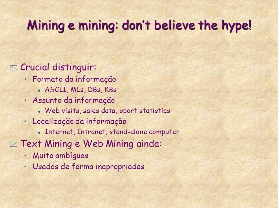 Mining e mining: dont believe the hype! * Crucial distinguir: Formato da informação t ASCII, MLs, DBs, KBs Assunto da informação t Web visits, sales d