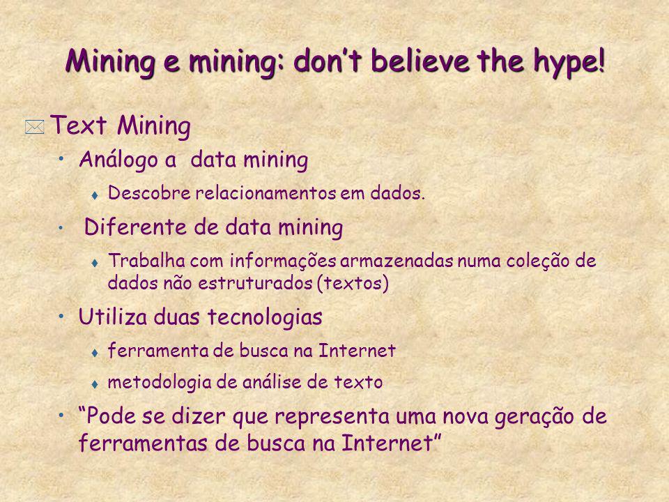 Mining e mining: dont believe the hype! * Text Mining Análogo a data mining t Descobre relacionamentos em dados. Diferente de data mining t Trabalha c