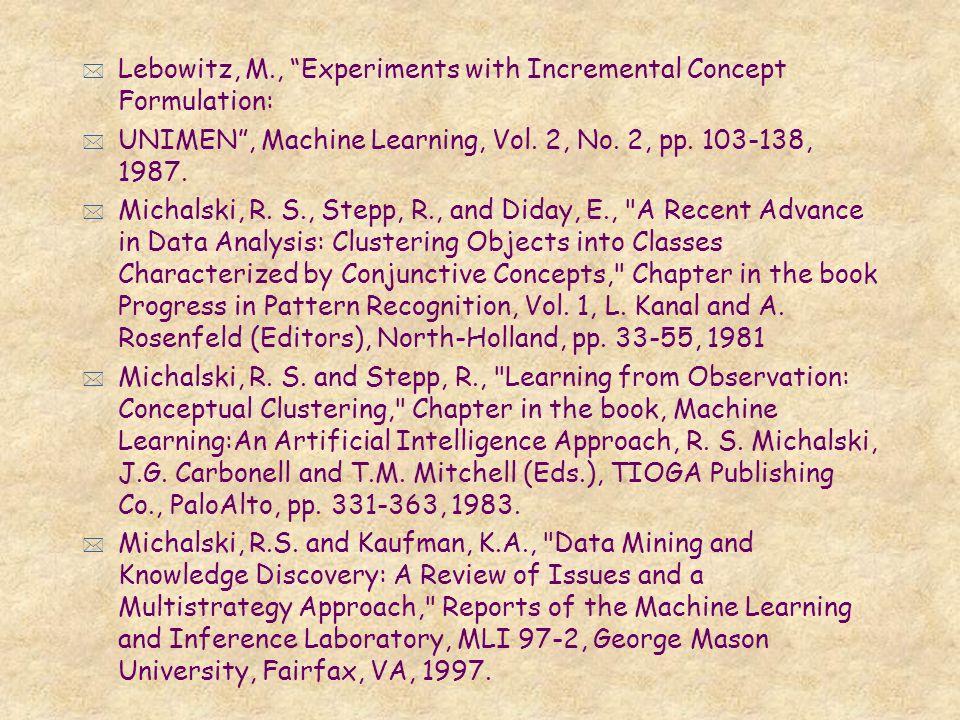 * Lebowitz, M., Experiments with Incremental Concept Formulation: * UNIMEN, Machine Learning, Vol. 2, No. 2, pp. 103-138, 1987. * Michalski, R. S., St