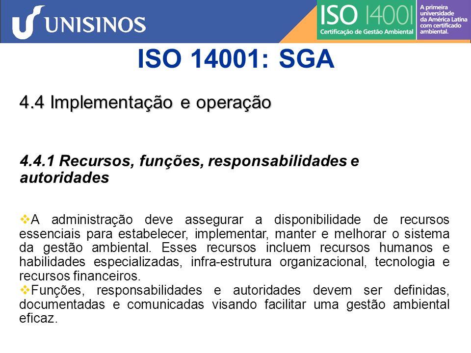 ISO 14001: SGA 4.4 Implementação e operação 4.4.1 Recursos, funções, responsabilidades e autoridades A Alta Administração da organização deve indicar representante(s) específico(s) da administração o(s) qual(is),independente de outras responsabilidades, deve(m) ter função, responsabilidade e autoridade definidas para: a) assegurar que um sistema da gestão ambiental seja estabelecido, implementado e mantido em conformidade com os requisitos desta Norma; b) relatar à Alta Administração sobre o desempenho do sistema da gestão ambiental para análise, incluindo recomendações para melhoria.