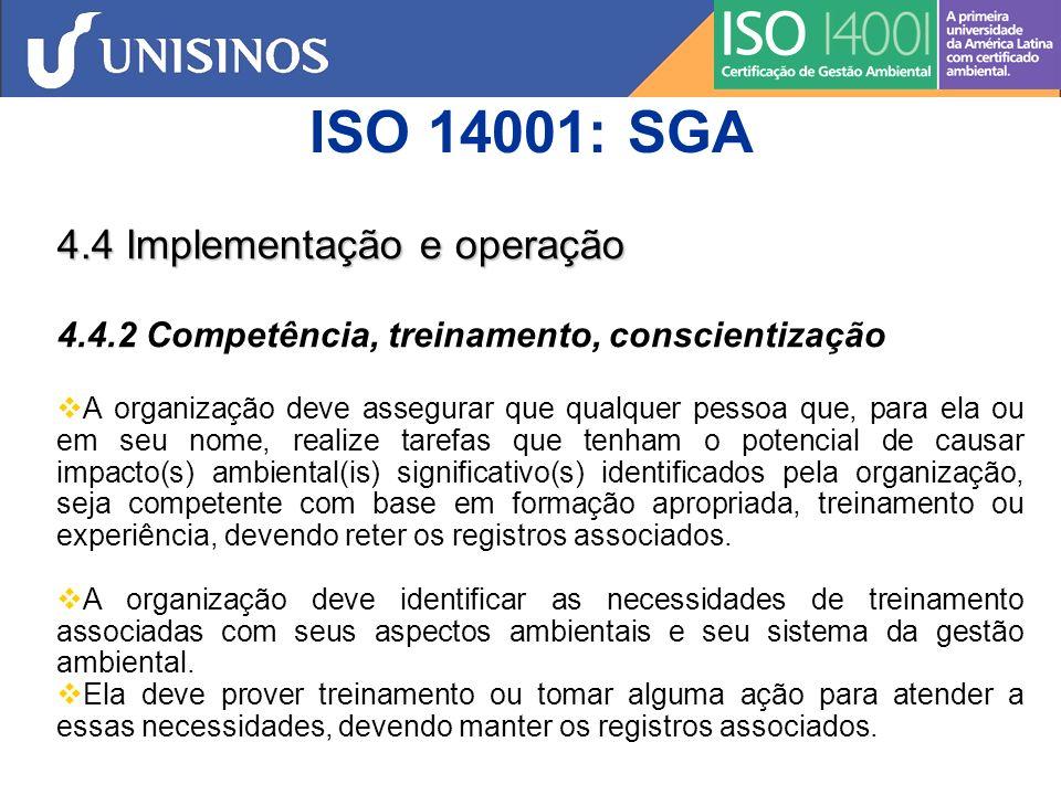 ISO 14001: SGA 4.4 Implementação e operação 4.4.2 Competência, treinamento, conscientização A organização deve estabelecer, implementar e manter procedimento(s) para fazer com que as pessoas que trabalhem para ela ou em seu nome estejam conscientes: a) da importância de se estar em conformidade com a política ambiental e com os requisitos do sistema da gestão ambiental; b) dos aspectos ambientais significativos e respectivos impactos reais ou potenciais associados com seu trabalho e dos benefícios ambientais proveniente da melhoria do desempenho pessoal; c) de suas funções e responsabilidades em atingir a conformidade com os requisitos do sistema de gestãoambiental; d) das potenciais conseqüências da inobservância de procedimento(s) especificado(s).