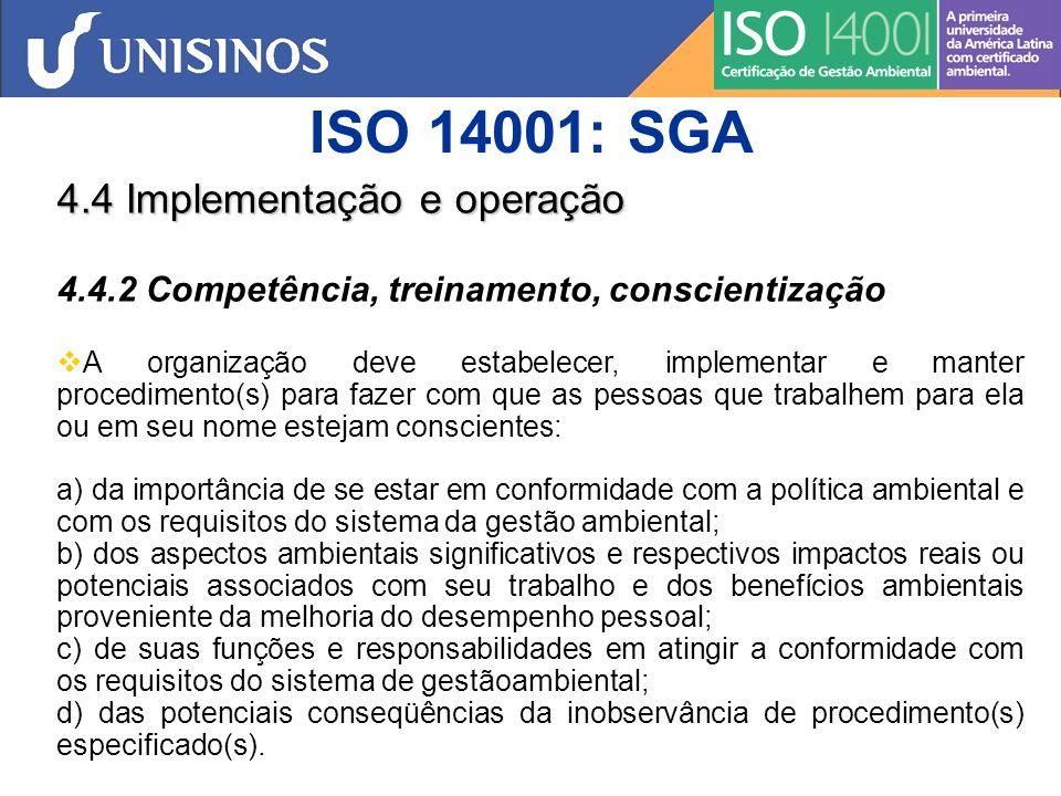 ISO 14001: SGA 4.4 Implementação e operação 4.4.3 Comunicação Com relação aos seus aspectos ambientais e ao sistema da gestão ambiental, a organização deve estabelecer, implementar e manter procedimento(s) para: a) comunicação interna entre os vários níveis e funções da organização; b) recebimento, documentação e resposta à comunicações pertinentes oriundas de partes interessadas externas.